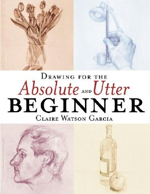 Drawing for the Absolute and Utter Beginner By Garcia, Claire Watson